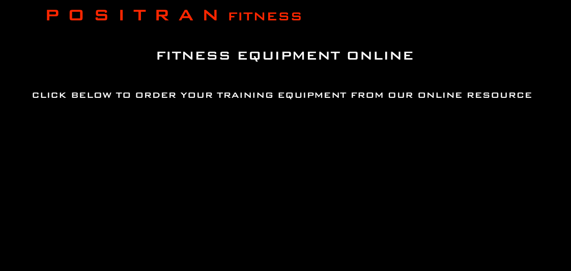 P O S I T R A N FITNESS                            fitness equipment online       click below to order your tRAINING EQUIPMENT from our online resource